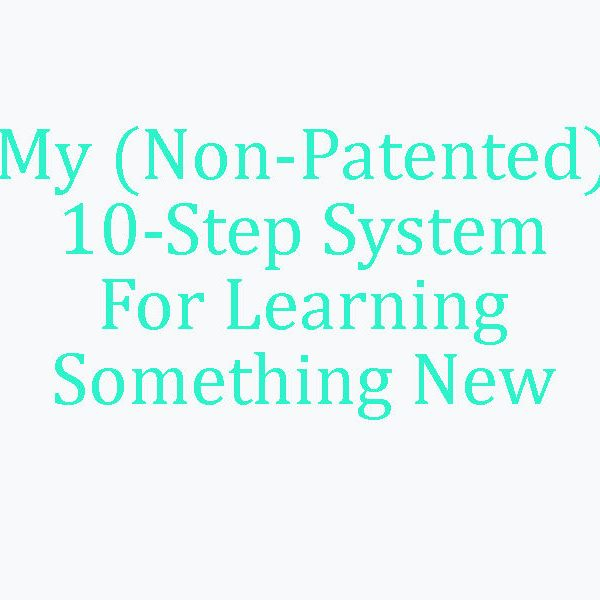 My (Non-Patented) 10-Step System For Learning Something New